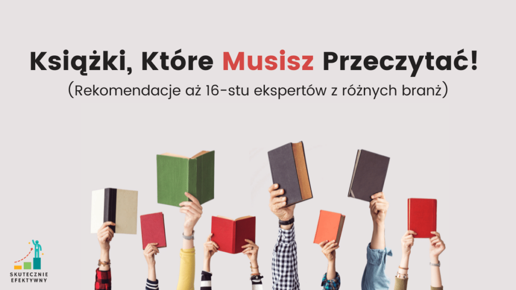 Książki, Które Musisz Przeczytać! Rekomendacje aż 16-stu ekspertów z różnych branż.